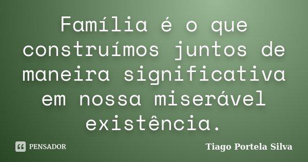 Família é o que construímos juntos de maneira significativa em nossa miserável existência.... Frase de Tiago Portela Silva.