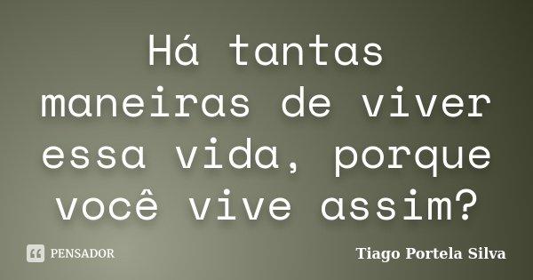 Há tantas maneiras de viver essa vida, porque você vive assim?... Frase de Tiago Portela Silva.