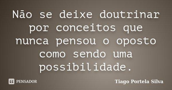 Não se deixe doutrinar por conceitos que nunca pensou o oposto como sendo uma possibilidade.... Frase de Tiago Portela Silva.