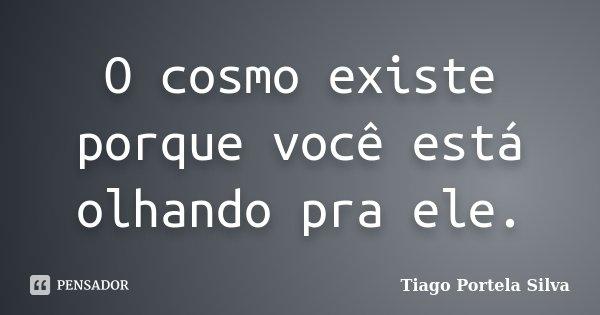 O cosmo existe porque você está olhando pra ele.... Frase de Tiago Portela Silva.