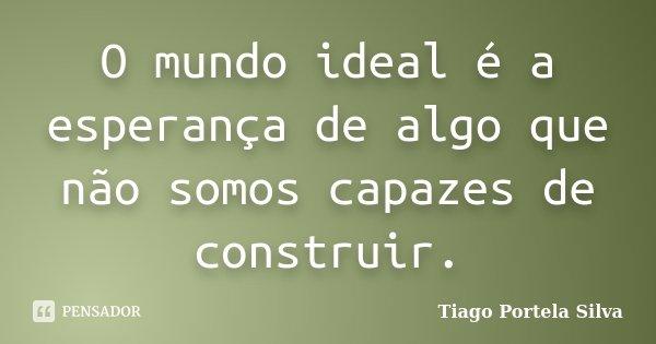 O mundo ideal é a esperança de algo que não somos capazes de construir.... Frase de Tiago Portela Silva.