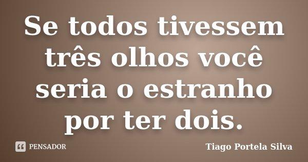 Se todos tivessem três olhos você seria o estranho por ter dois.... Frase de Tiago Portela Silva.