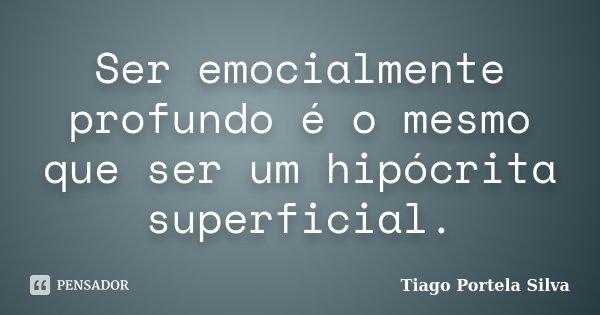 Ser emocialmente profundo é o mesmo que ser um hipócrita superficial.... Frase de Tiago Portela Silva.