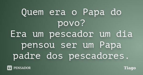 Quem era o Papa do povo? Era um pescador um dia pensou ser um Papa padre dos pescadores.... Frase de Tiago.