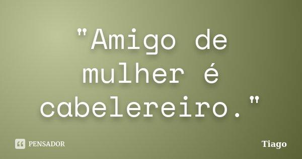 """Amigo de mulher é cabelereiro.""... Frase de Tiago."