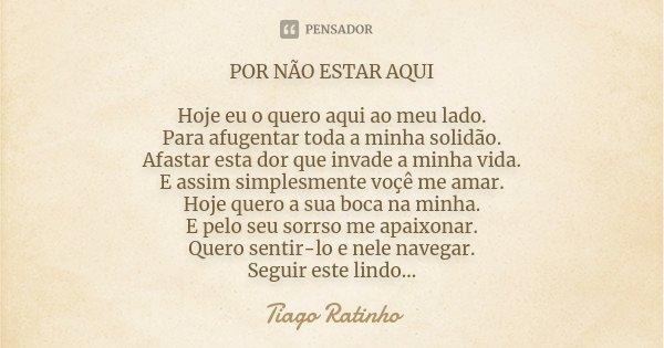 POR NÃO ESTAR AQUI Hoje eu o quero aqui ao meu lado. Para afugentar toda a minha solidão. Afastar esta dor que invade a minha vida. E assim simplesmente voçê me... Frase de Tiago Ratinho.