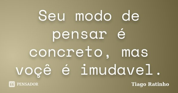 Seu modo de pensar é concreto, mas voçê é imudavel.... Frase de Tiago Ratinho.