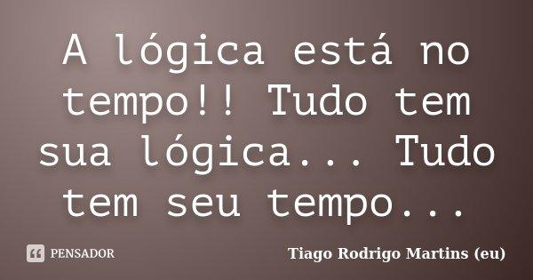 A lógica está no tempo!! Tudo tem sua lógica... Tudo tem seu tempo...... Frase de Tiago Rodrigo Martins (eu).