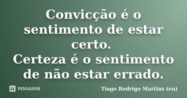Convicção é o sentimento de estar certo. Certeza é o sentimento de não estar errado.... Frase de Tiago Rodrigo Martins (eu).