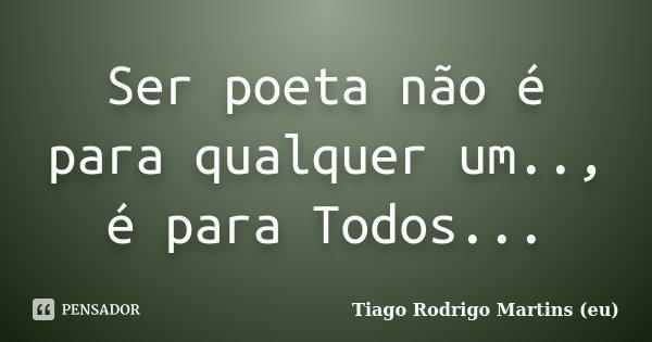 Ser poeta não é para qualquer um.., é para Todos...... Frase de Tiago Rodrigo Martins (eu).