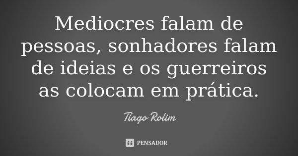 Mediocres falam de pessoas, sonhadores falam de ideias e os guerreiros as colocam em prática.... Frase de Tiago Rolim.