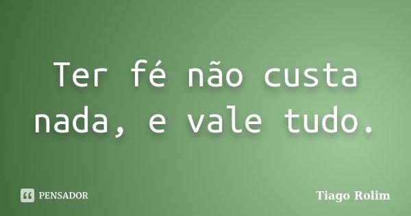 Ter fé não custa nada, e vale tudo.... Frase de Tiago Rolim.