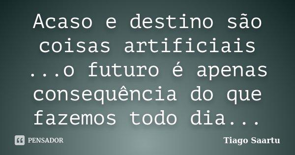 Acaso e destino são coisas artificiais ...o futuro é apenas consequência do que fazemos todo dia...... Frase de Tiago Saartu.