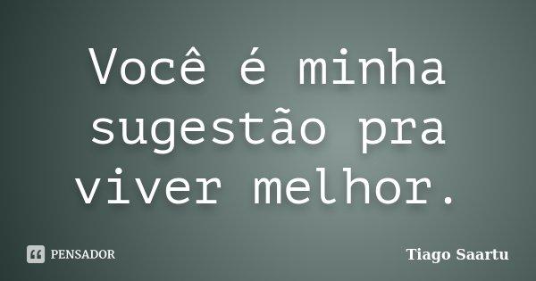 Voce é minha sugestão pra viver melhor ...... Frase de Tiago Saartu.