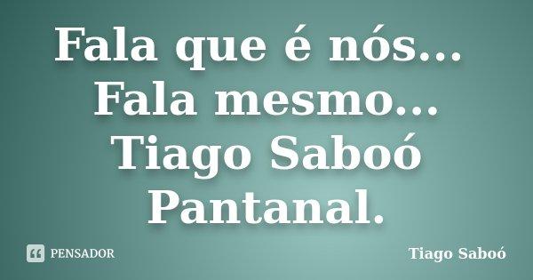 Fala que é nós... Fala mesmo... Tiago Saboó Pantanal.... Frase de Tiago Saboó.