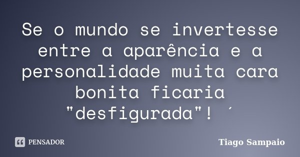 """Se o mundo se invertesse entre a aparência e a personalidade muita cara bonita ficaria """"desfigurada""""! ´... Frase de Tiago Sampaio."""