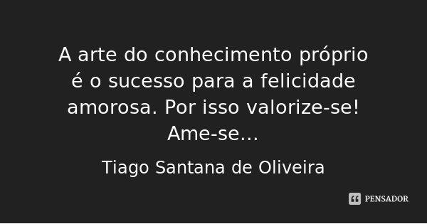 A arte do conhecimento próprio é o sucesso para a felicidade amorosa. Por isso valorize-se! Ame-se...... Frase de Tiago Santana de Oliveira.