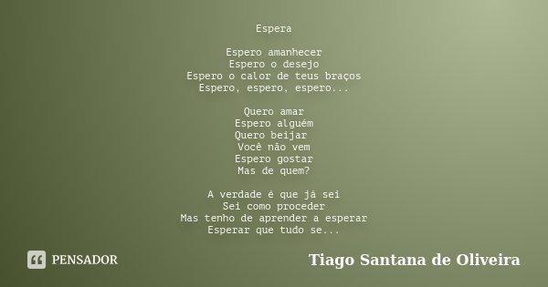 Espera Espero amanhecer Espero o desejo Espero o calor de teus braços Espero, espero, espero... Quero amar Espero alguém Quero beijar Você não vem Espero gostar... Frase de Tiago Santana de Oliveira.
