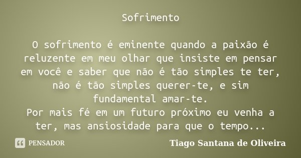 Sofrimento O sofrimento é eminente quando a paixão é reluzente em meu olhar que insiste em pensar em você e saber que não é tão simples te ter, não é tão simple... Frase de Tiago Santana de Oliveira.