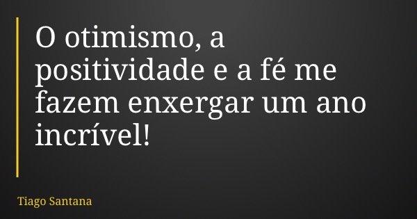 O otimismo, a positividade e a fé me fazem enxergar um ano incrível!... Frase de Tiago Santana.