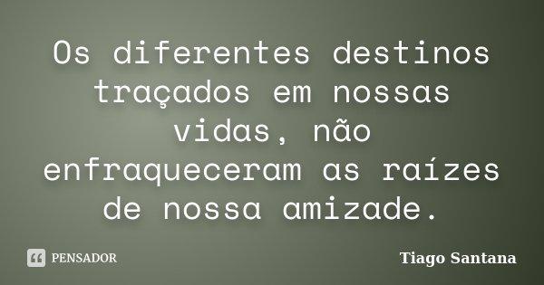 Os diferentes destinos traçados em nossas vidas, não enfraqueceram as raízes de nossa amizade.... Frase de Tiago Santana.