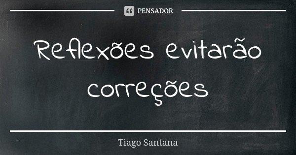 Reflexões evitarão correções... Frase de Tiago Santana.