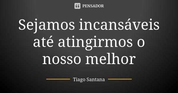Sejamos incansáveis até atingirmos o nosso melhor... Frase de Tiago Santana.