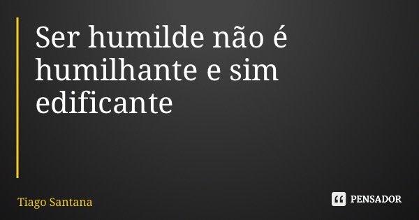 Ser humilde não é humilhante e sim edificante... Frase de Tiago Santana.