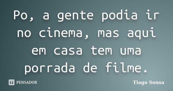 Po, a gente podia ir no cinema, mas aqui em casa tem uma porrada de filme.... Frase de Tiago Sousa.