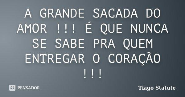 A GRANDE SACADA DO AMOR !!! É QUE NUNCA SE SABE PRA QUEM ENTREGAR O CORAÇÃO !!!... Frase de Tiago Statute.