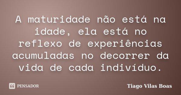 A maturidade não está na idade, ela está no reflexo de experiências acumuladas no decorrer da vida de cada indivíduo.... Frase de Tiago Vilas Boas.