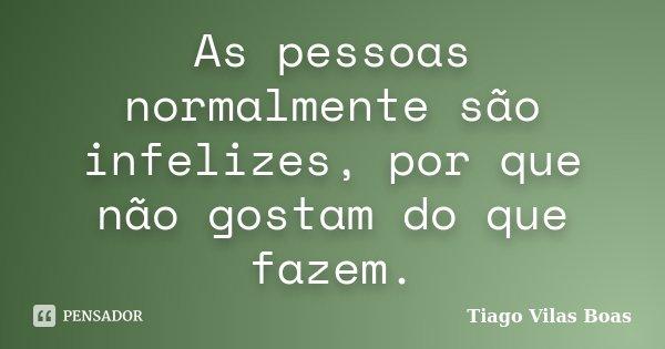As pessoas normalmente são infelizes, por que não gostam do que fazem.... Frase de Tiago Vilas Boas.
