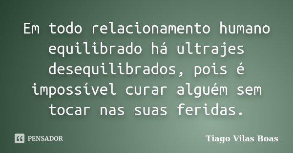 Em todo relacionamento humano equilibrado há ultrajes desequilibrados, pois é impossível curar alguém sem tocar nas suas feridas.... Frase de Tiago Vilas Boas.
