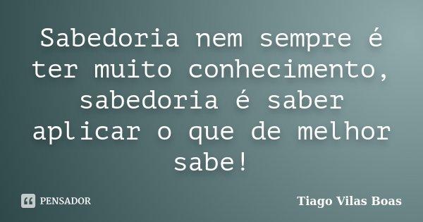 Sabedoria nem sempre é ter muito conhecimento, sabedoria é saber aplicar o que de melhor sabe!... Frase de Tiago Vilas Boas.