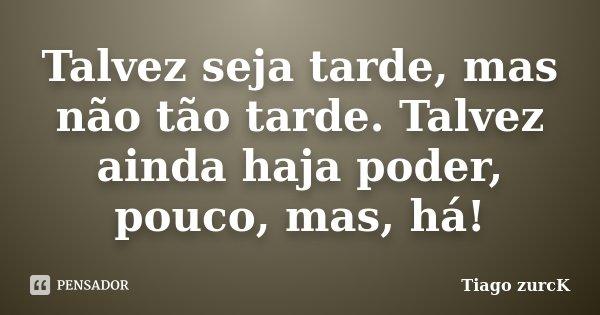 Talvez seja tarde, mas não tão tarde. Talvez ainda haja poder, pouco, mas, há!... Frase de Tiago zurcK.
