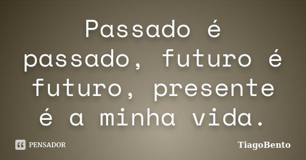 Passado e passado,futuro e futuro , presente e a minha vida... Frase de TiagoBento.