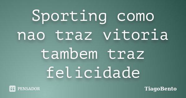 Sporting como nao traz vitoria tambem traz felicidade... Frase de TiagoBento.