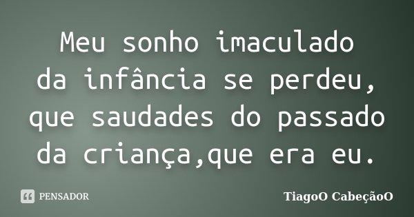 Meu sonho imaculado da infância se perdeu, que saudades do passado da criança,que era eu.... Frase de TiagoO CabeçãoO.