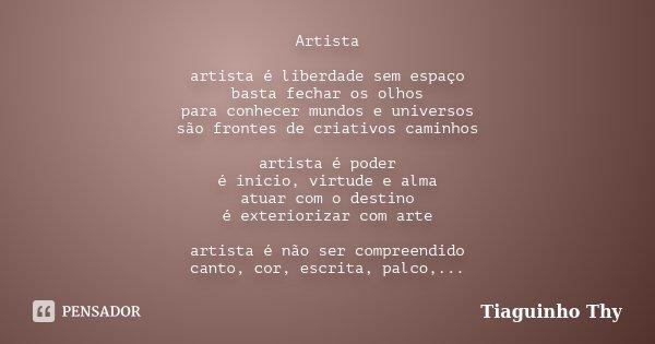 Artista artista é liberdade sem espaço basta fechar os olhos para conhecer mundos e universos são frontes de criativos caminhos artista é poder é inicio, virtud... Frase de Tiaguinho Thy.