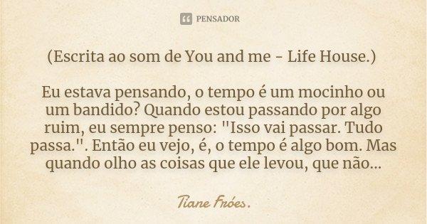 (Escrita ao som de You and me - Life House.) Eu estava pensando, o tempo é um mocinho ou um bandido? Quando estou passando por algo ruim, eu sempre penso: &quot... Frase de Tiane Fróes..