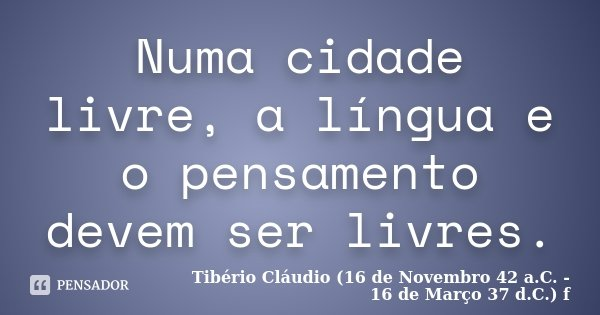 Numa cidade livre, a língua e o pensamento devem ser livres.... Frase de Tibério Cláudio (16 de Novembro 42 a.C. - 16 de Março 37 d.C.) f.