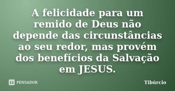 A felicidade para um remido de Deus não depende das circunstâncias ao seu redor, mas provém dos benefícios da Salvação em JESUS.... Frase de Tibúrcio.