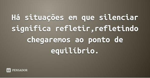 Há situações em que silenciar significa refletir,refletindo chegaremos ao ponto de equilíbrio.... Frase de Ticiana J. Ferreto.