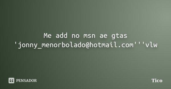 Me add no msn ae gtas 'jonny_menorbolado@hotmail.com'''vlw... Frase de Tico.