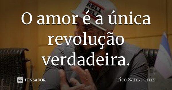 O amor é a única revolução verdadeira.... Frase de Tico Santa Cruz.