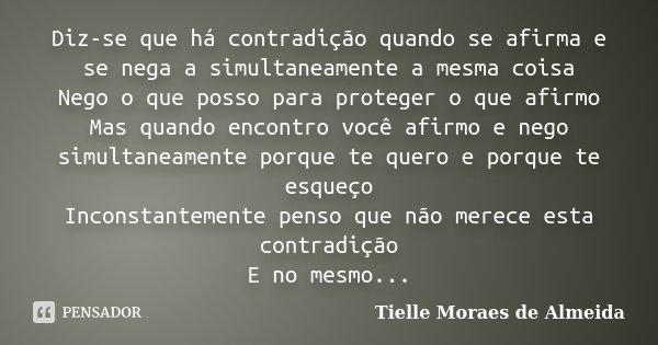 Diz-se que há contradição quando se afirma e se nega a simultaneamente a mesma coisa Nego o que posso para proteger o que afirmo Mas quando encontro você afirmo... Frase de Tielle Moraes de Almeida.
