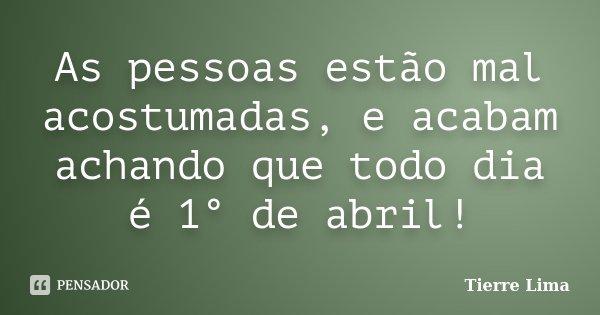 As pessoas estão mal acostumadas, e acabam achando que todo dia é 1° de abril!... Frase de Tierre Lima.