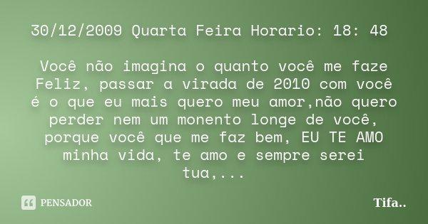 30/12/2009 Quarta Feira Horario: 18: 48 Você não imagina o quanto você me faze Feliz, passar a virada de 2010 com você é o que eu mais quero meu amor,não quero ... Frase de Tifa.