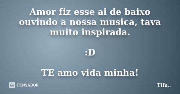 Amor fiz esse ai de baixo ouvindo a nossa musica, tava muito inspirada. :D TE amo vida minha!... Frase de Tifa.