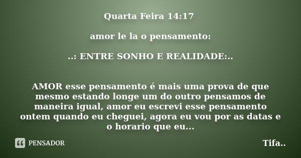 Quarta Feira 14:17 amor le la o pensamento: ..: ENTRE SONHO E REALIDADE:.. AMOR esse pensamento é mais uma prova de que mesmo estando longe um do outro pensamos... Frase de ..Tifa...